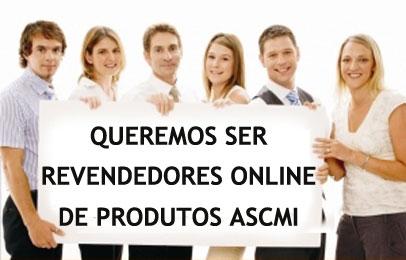 Queremos ser revendedores online de produtos ASCMI